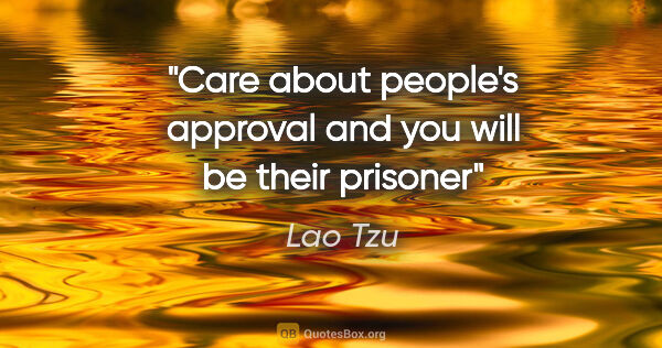 "Lao Tzu quote: ""Care about people's approval and you will be their prisoner"""