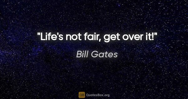 "Bill Gates quote: ""Life's not fair, get over it!"""