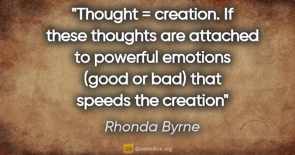 "Rhonda Byrne quote: ""Thought = creation. If these thoughts are attached to powerful..."""