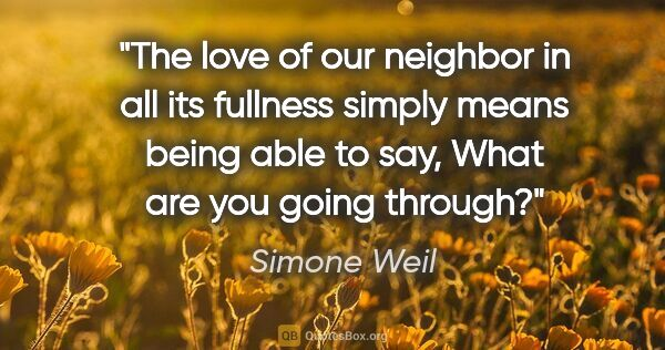 "Simone Weil quote: ""The love of our neighbor in all its fullness simply means..."""