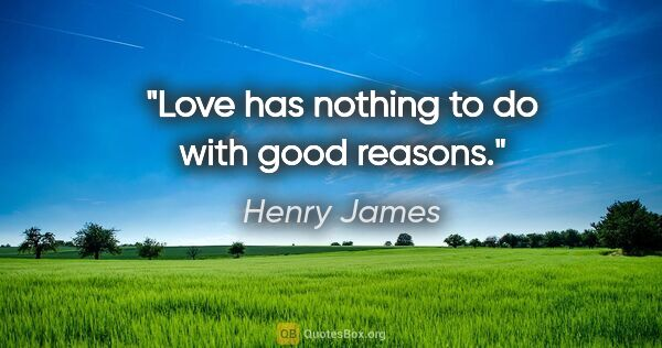 "Henry James quote: ""Love has nothing to do with good reasons."""