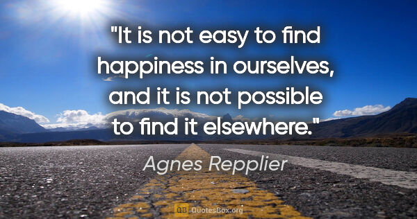 "Agnes Repplier quote: ""It is not easy to find happiness in ourselves, and it is not..."""