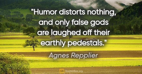 "Agnes Repplier quote: ""Humor distorts nothing, and only false gods are laughed off..."""