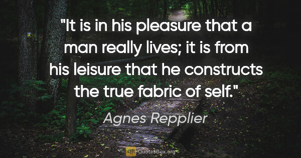 "Agnes Repplier quote: ""It is in his pleasure that a man really lives; it is from his..."""