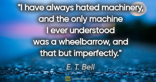 "E. T. Bell quote: ""I have always hated machinery, and the only machine I ever..."""