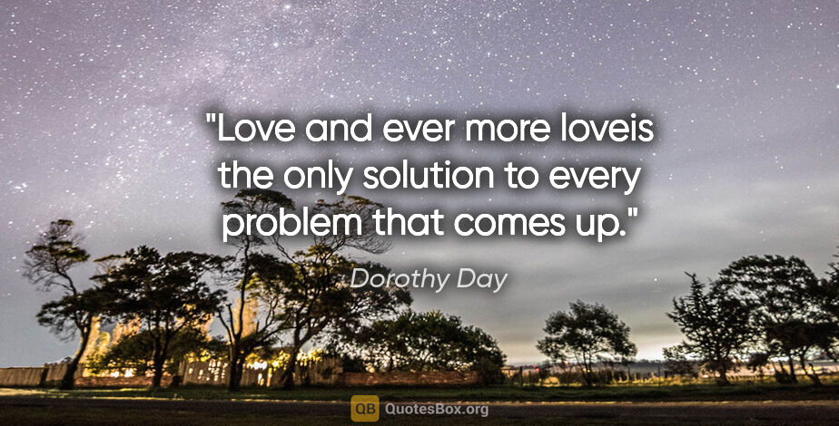 """Dorothy Day quote: """"Love and ever more loveis the only solution to every problem..."""""""