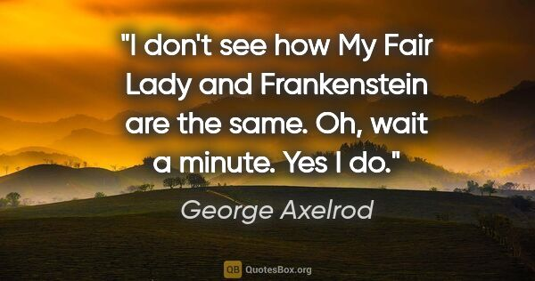 "George Axelrod quote: ""I don't see how My Fair Lady and Frankenstein are the same...."""