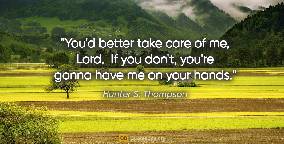 "Hunter S. Thompson quote: ""You'd better take care of me, Lord.  If you don't, you're..."""