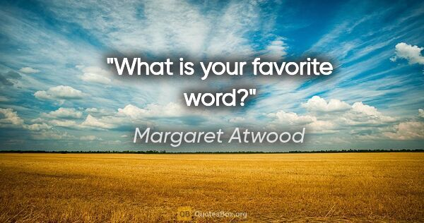 "Margaret Atwood quote: ""What is your favorite word?"""