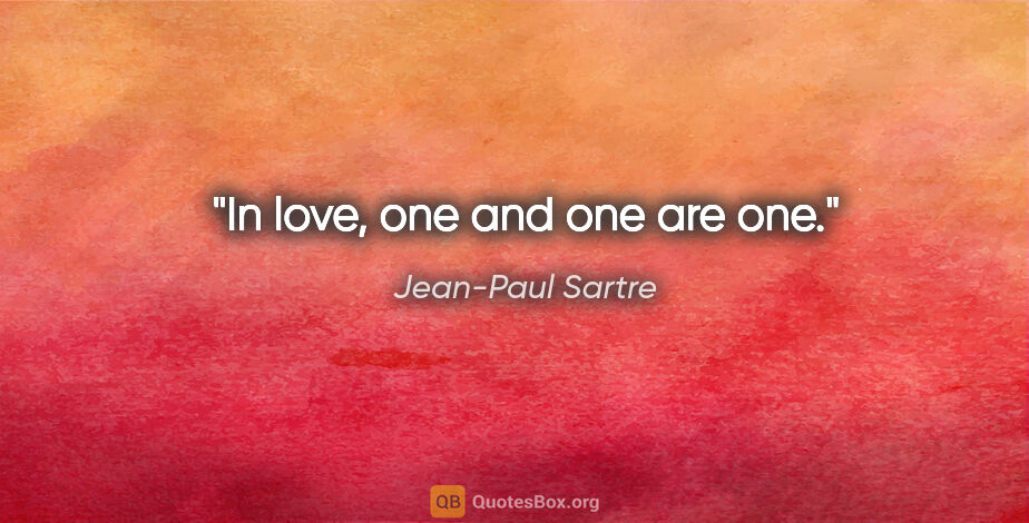 "Jean-Paul Sartre quote: ""In love, one and one are one."""