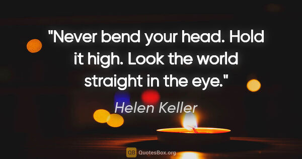 "Helen Keller quote: ""Never bend your head. Hold it high. Look the world straight in..."""