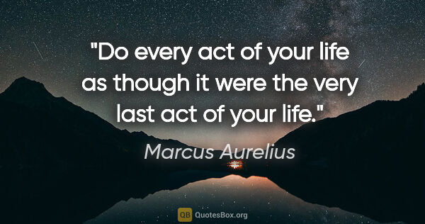 "Marcus Aurelius quote: ""Do every act of your life as though it were the very last act..."""