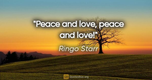 "Ringo Starr quote: ""Peace and love, peace and love!"""