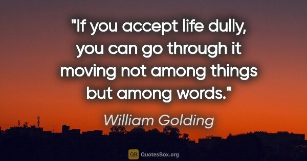 "William Golding quote: ""If you accept life dully, you can go through it moving not..."""