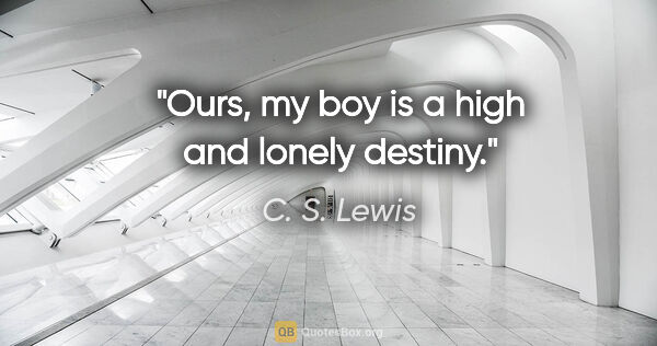 "C. S. Lewis quote: ""Ours, my boy is a high and lonely destiny."""