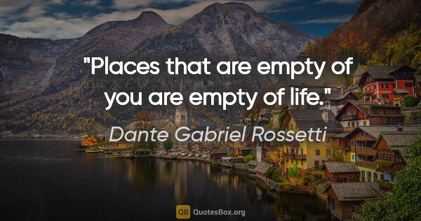 "Dante Gabriel Rossetti quote: ""Places that are empty of you are empty of life."""