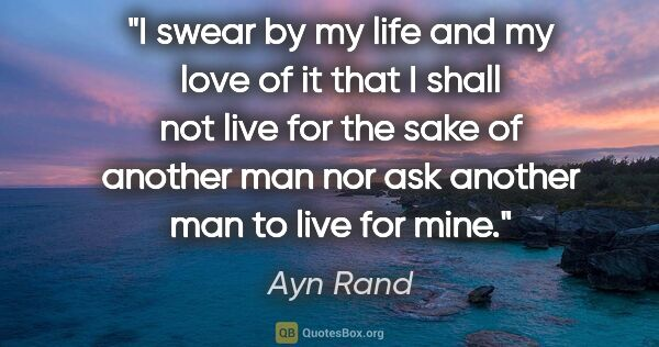 "Ayn Rand quote: ""I swear by my life and my love of it that I shall not live for..."""