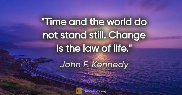 "John F. Kennedy quote: ""Time and the world do not stand still. Change is the law of life."""