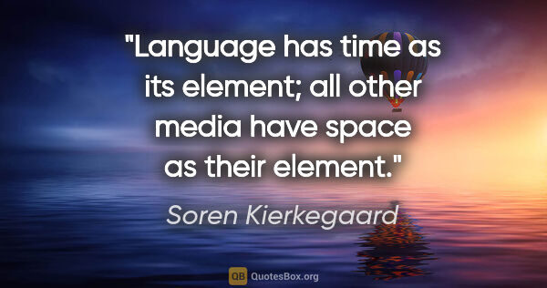 "Soren Kierkegaard quote: ""Language has time as its element; all other media have space..."""