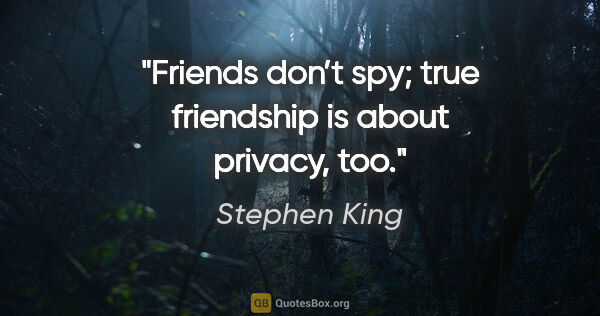 "Stephen King quote: ""Friends don't spy; true friendship is about privacy, too."""