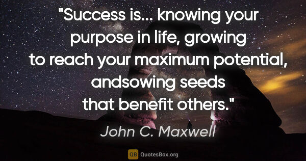 "John C. Maxwell quote: ""Success is... knowing your purpose in life, growing to reach..."""