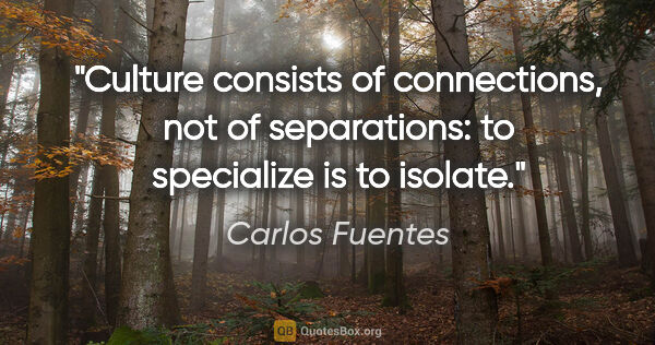 "Carlos Fuentes quote: ""Culture consists of connections, not of separations: to..."""