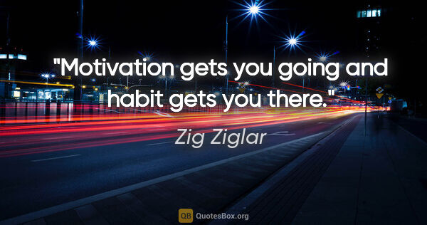 "Zig Ziglar quote: ""Motivation gets you going and habit gets you there."""