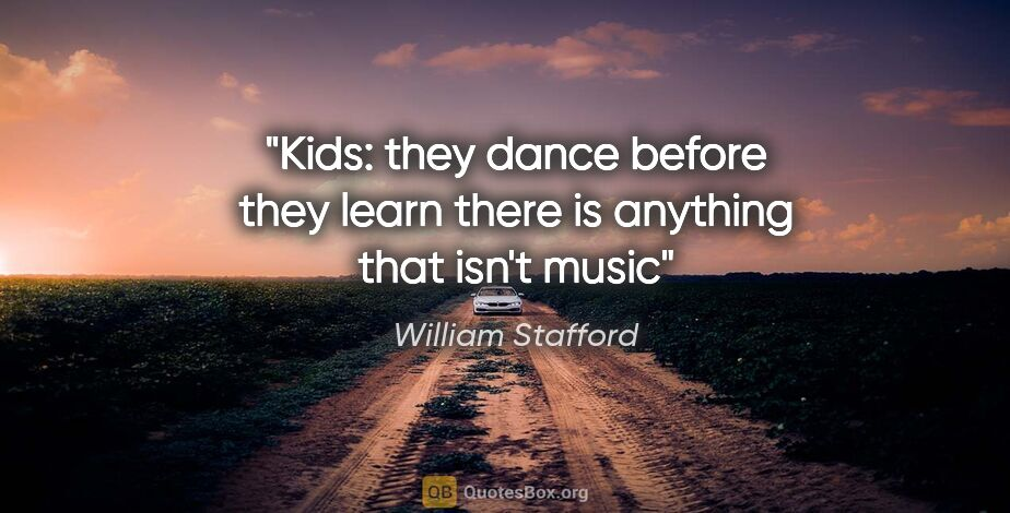 """William Stafford quote: """"Kids: they dance before they learn there is anything that..."""""""