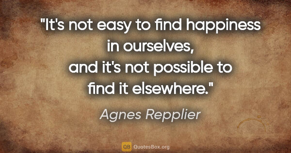 "Agnes Repplier quote: ""It's not easy to find happiness in ourselves, and it's not..."""