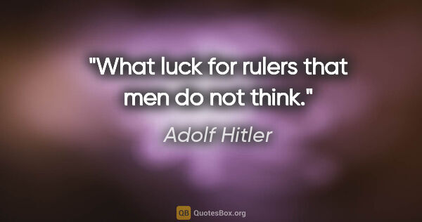 "Adolf Hitler quote: ""What luck for rulers that men do not think."""
