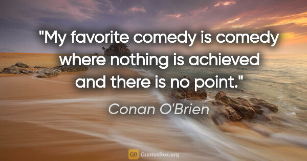 "Conan O'Brien quote: ""My favorite comedy is comedy where nothing is achieved and..."""