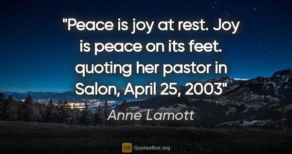 "Anne Lamott quote: ""Peace is joy at rest. Joy is peace on its feet. quoting her..."""