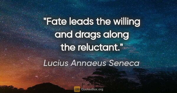 "Lucius Annaeus Seneca quote: ""Fate leads the willing and drags along the reluctant."""