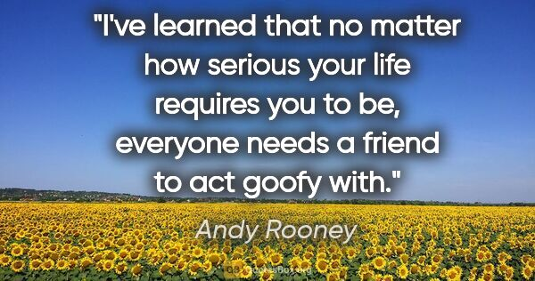 "Andy Rooney quote: ""I've learned that no matter how serious your life requires you..."""