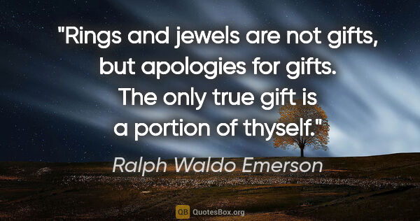 "Ralph Waldo Emerson quote: ""Rings and jewels are not gifts, but apologies for gifts. The..."""