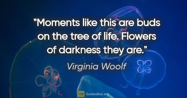"Virginia Woolf quote: ""Moments like this are buds on the tree of life. Flowers of..."""