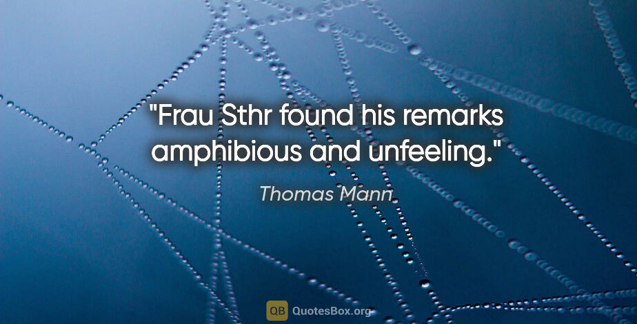 """Thomas Mann quote: """"Frau Sthr found his remarks amphibious and unfeeling."""""""