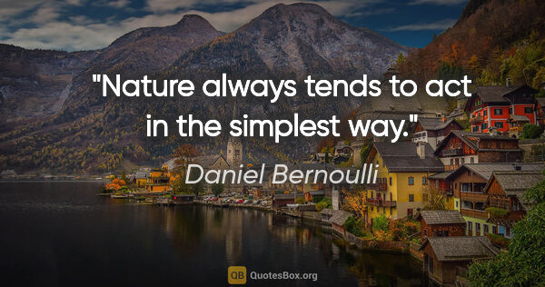 "Daniel Bernoulli quote: ""Nature always tends to act in the simplest way."""