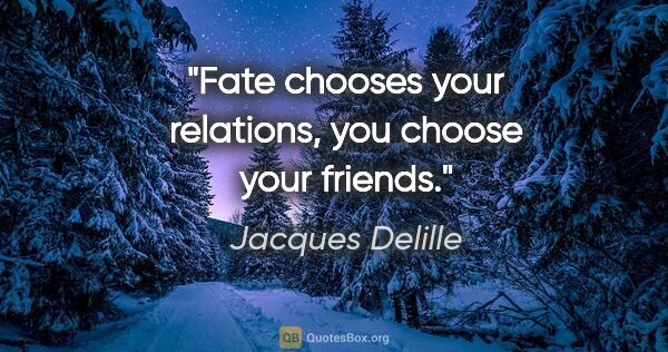 "Jacques Delille quote: ""Fate chooses your relations, you choose your friends."""