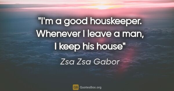 "Zsa Zsa Gabor quote: ""I'm a good houskeeper. Whenever I leave a man, I keep his house"""