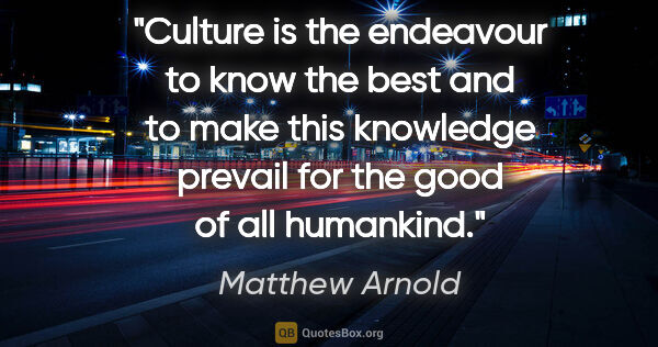"Matthew Arnold quote: ""Culture is the endeavour to know the best and to make this..."""