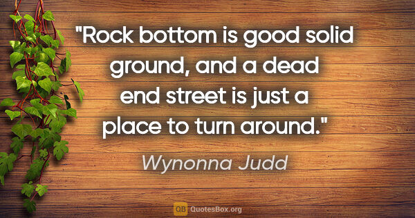 "Wynonna Judd quote: ""Rock bottom is good solid ground, and a dead end street is..."""