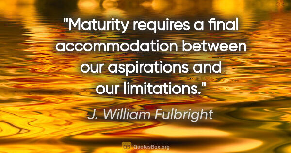 "J. William Fulbright quote: ""Maturity requires a final accommodation between our..."""