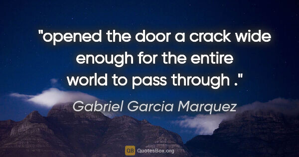 "Gabriel Garcia Marquez quote: ""opened the door a crack wide enough for the entire world to..."""