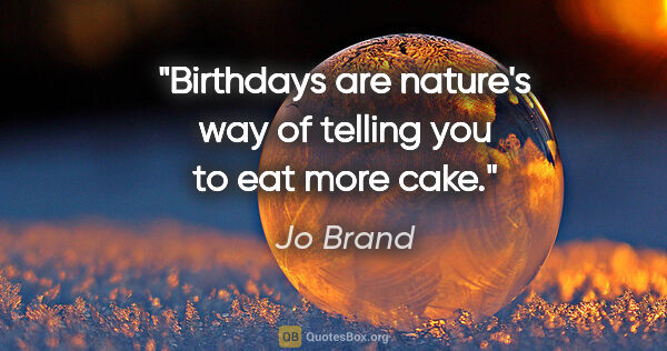 "Jo Brand quote: ""Birthdays are nature's way of telling you to eat more cake."""