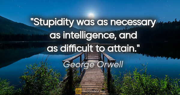 "George Orwell quote: ""Stupidity was as necessary as intelligence, and as difficult..."""