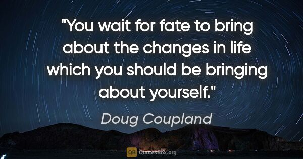 "Doug Coupland quote: ""You wait for fate to bring about the changes in life which you..."""