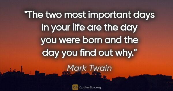 "Mark Twain quote: ""The two most important days in your life are the day you were..."""