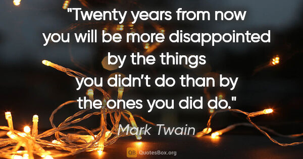 "Mark Twain quote: ""Twenty years from now you will be more disappointed by the..."""