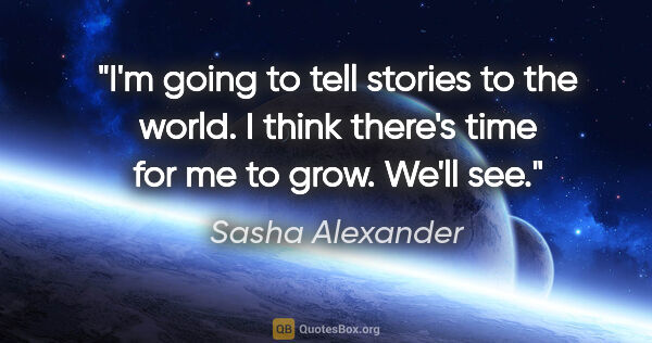 "Sasha Alexander quote: ""I'm going to tell stories to the world. I think there's time..."""